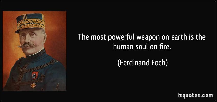 quote-the-most-powerful-weapon-on-earth-is-the-human-soul-on-fire-ferdinand-foch-63256.jpg