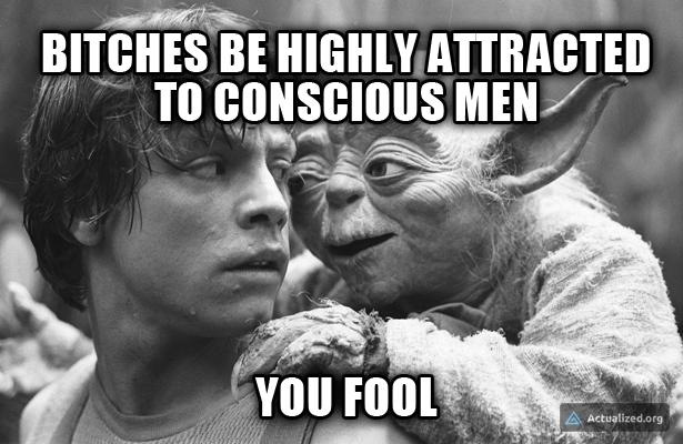yoda-bitches-love-conscious-men.png